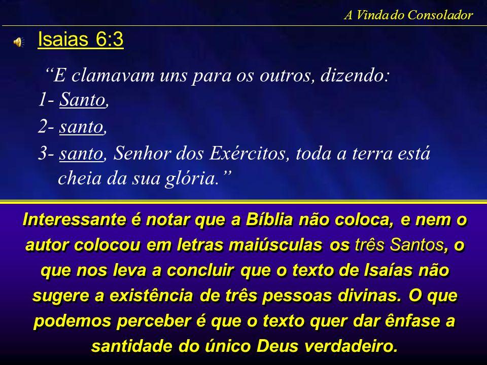 A Vinda do Consolador Isaias 6:3 E clamavam uns para os outros, dizendo: 1- Santo, 2- santo, 3- santo, Senhor dos Exércitos, toda a terra está cheia d