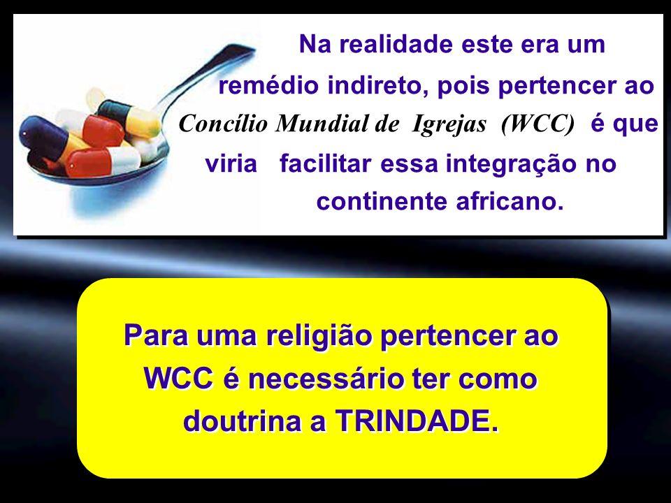 Para uma religião pertencer ao WCC é necessário ter como doutrina a TRINDADE. Na realidade este era um remédio indireto, pois pertencer ao Concílio Mu