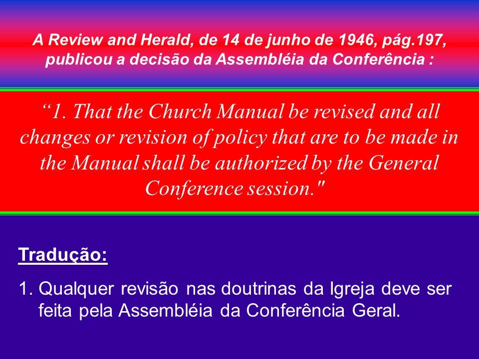 A Review and Herald, de 14 de junho de 1946, pág.197, publicou a decisão da Assembléia da Conferência : Tradução: 1. Qualquer revisão nas doutrinas da