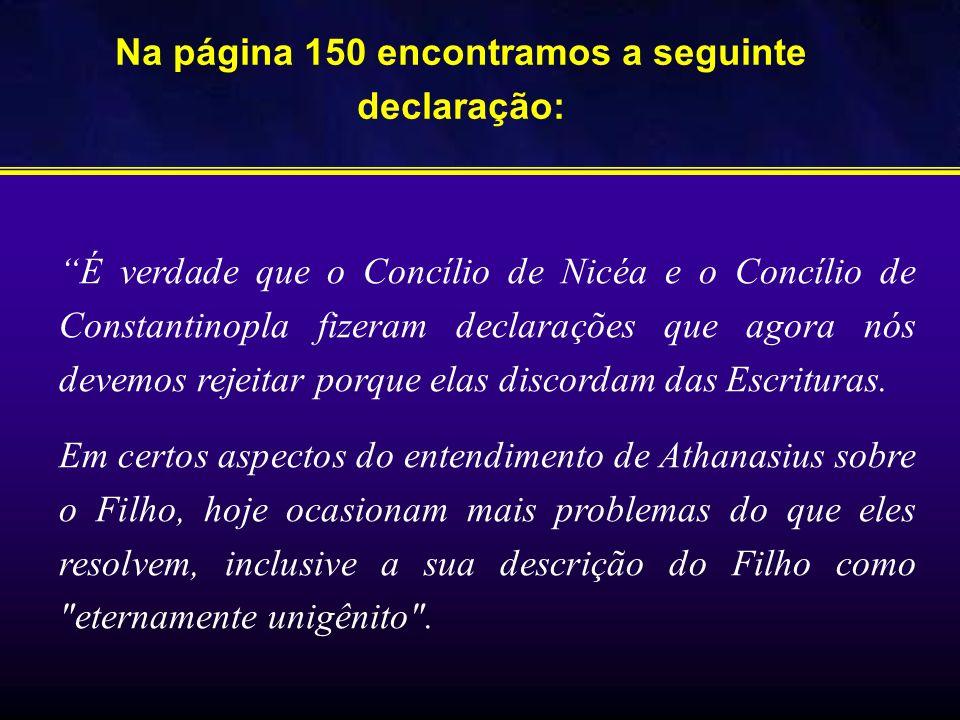 Na página 150 encontramos a seguinte declaração: É verdade que o Concílio de Nicéa e o Concílio de Constantinopla fizeram declarações que agora nós de