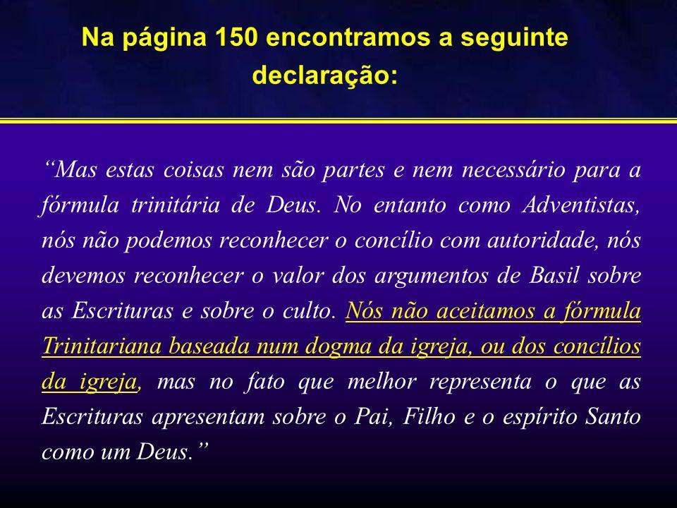 Na página 150 encontramos a seguinte declaração: Mas estas coisas nem são partes e nem necessário para a fórmula trinitária de Deus. No entanto como A