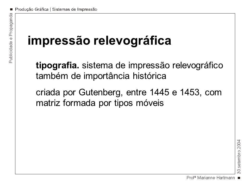 impressão relevográfica tipografia. sistema de impressão relevográfico também de importância histórica criada por Gutenberg, entre 1445 e 1453, com ma