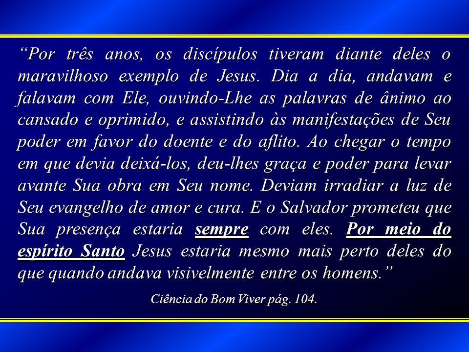 Por três anos, os discípulos tiveram diante deles o maravilhoso exemplo de Jesus. Dia a dia, andavam e falavam com Ele, ouvindo-Lhe as palavras de âni
