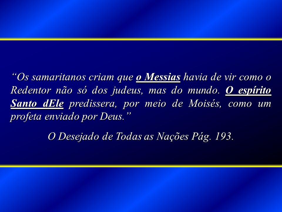 Os samaritanos criam que o Messias havia de vir como o Redentor não só dos judeus, mas do mundo. O espírito Santo dEle predissera, por meio de Moisés,