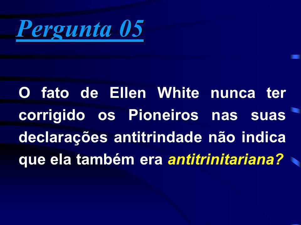 Pergunta 05 Pergunta 05 O fato de Ellen White nunca ter corrigido os Pioneiros nas suas declarações antitrindade não indica que ela também era antitri