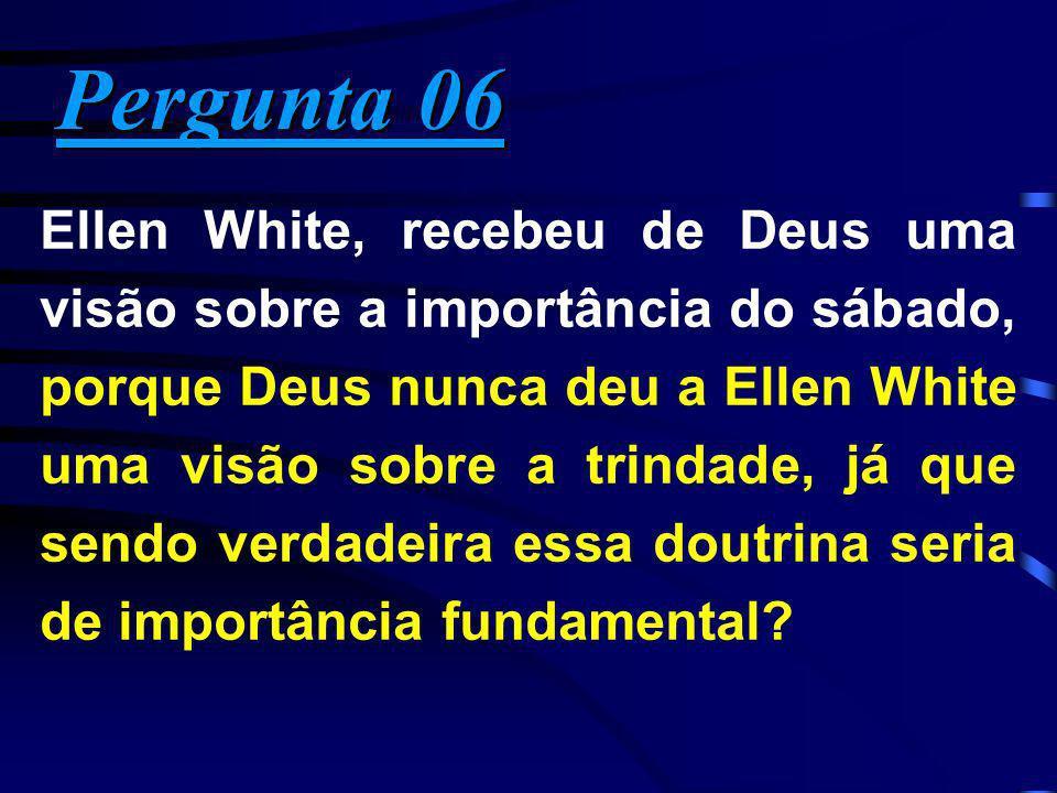 Pergunta 06 Pergunta 06 Ellen White, recebeu de Deus uma visão sobre a importância do sábado, porque Deus nunca deu a Ellen White uma visão sobre a tr