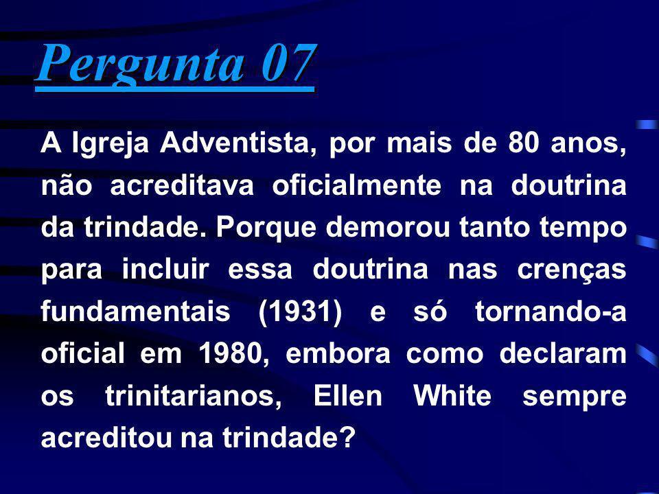 Pergunta 07 Pergunta 07 A Igreja Adventista, por mais de 80 anos, não acreditava oficialmente na doutrina da trindade. Porque demorou tanto tempo para