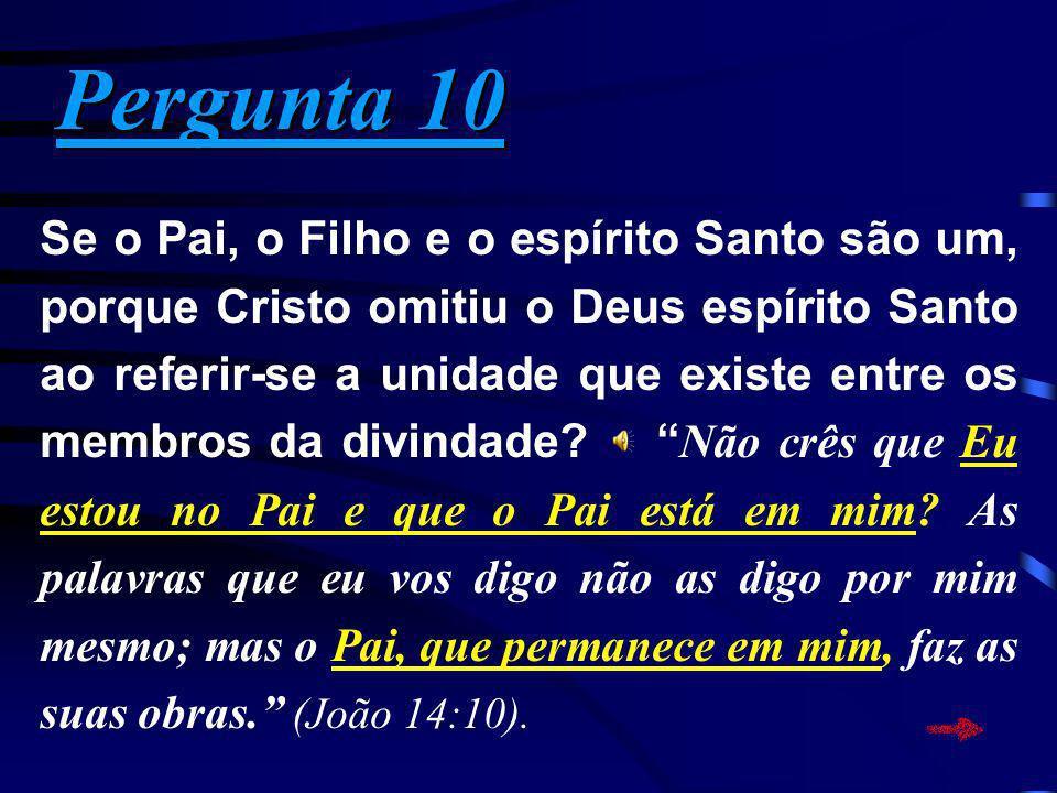 Pergunta 10 Pergunta 10 Se o Pai, o Filho e o espírito Santo são um, porque Cristo omitiu o Deus espírito Santo ao referir-se a unidade que existe ent