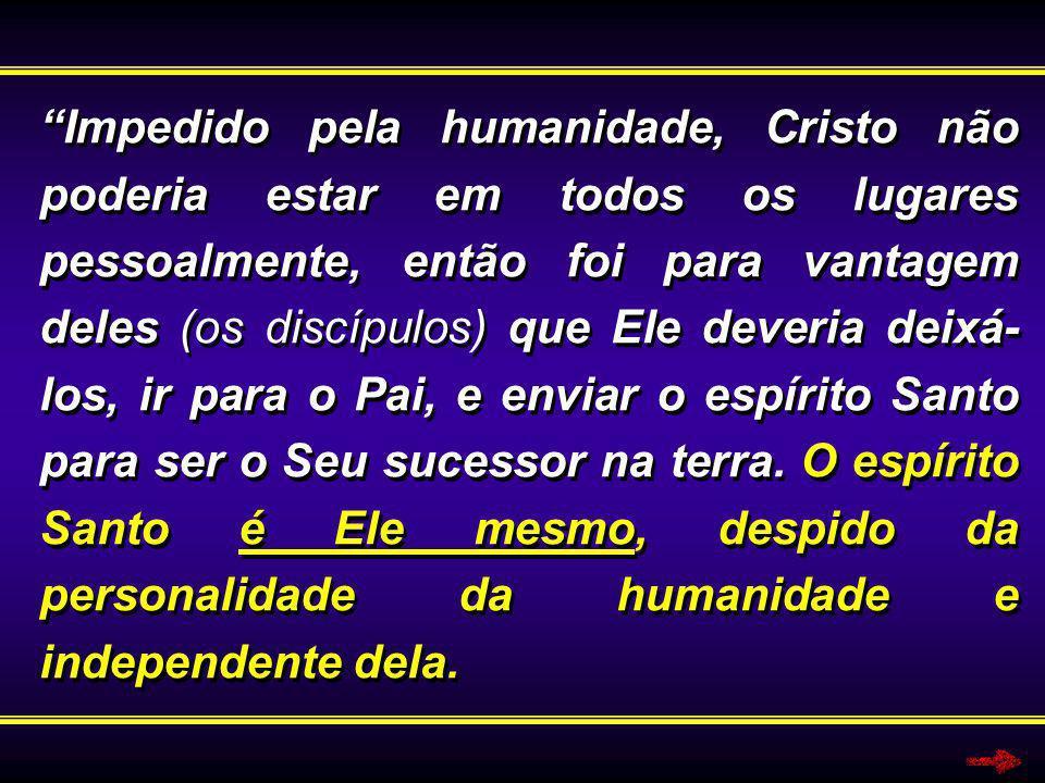Impedido pela humanidade, Cristo não poderia estar em todos os lugares pessoalmente, então foi para vantagem deles (os discípulos) que Ele deveria dei