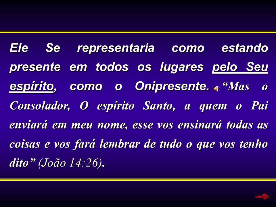 Ele Se representaria como estando presente em todos os lugares pelo Seu espírito, como o Onipresente. Mas o Consolador, O espírito Santo, a quem o Pai