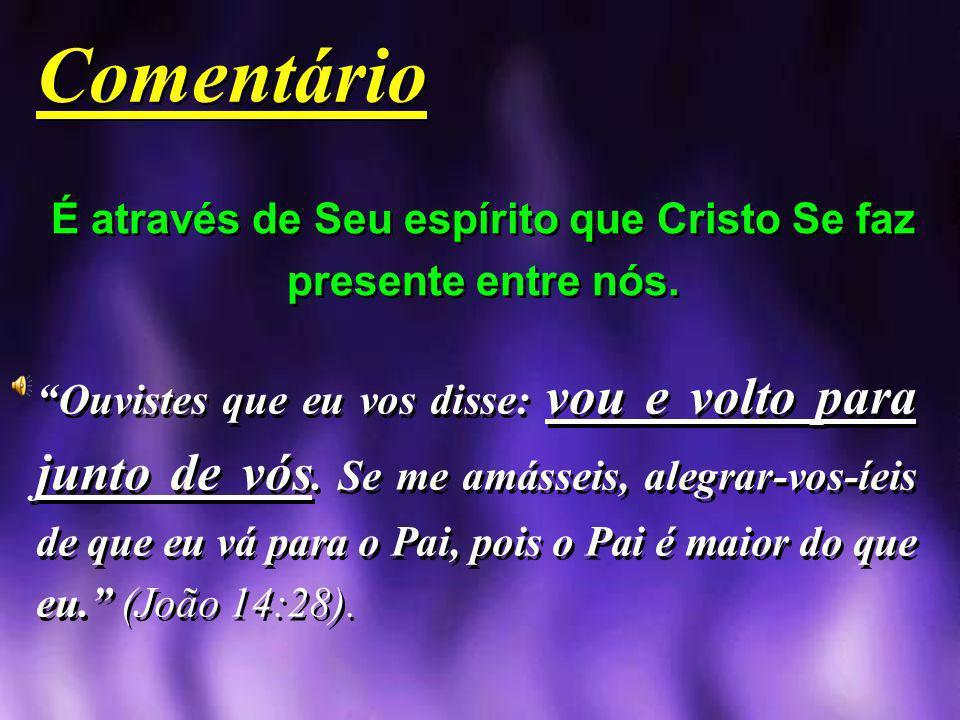 É através de Seu espírito que Cristo Se faz presente entre nós. Comentário Comentário Ouvistes que eu vos disse: vou e volto para junto de vós. Se me