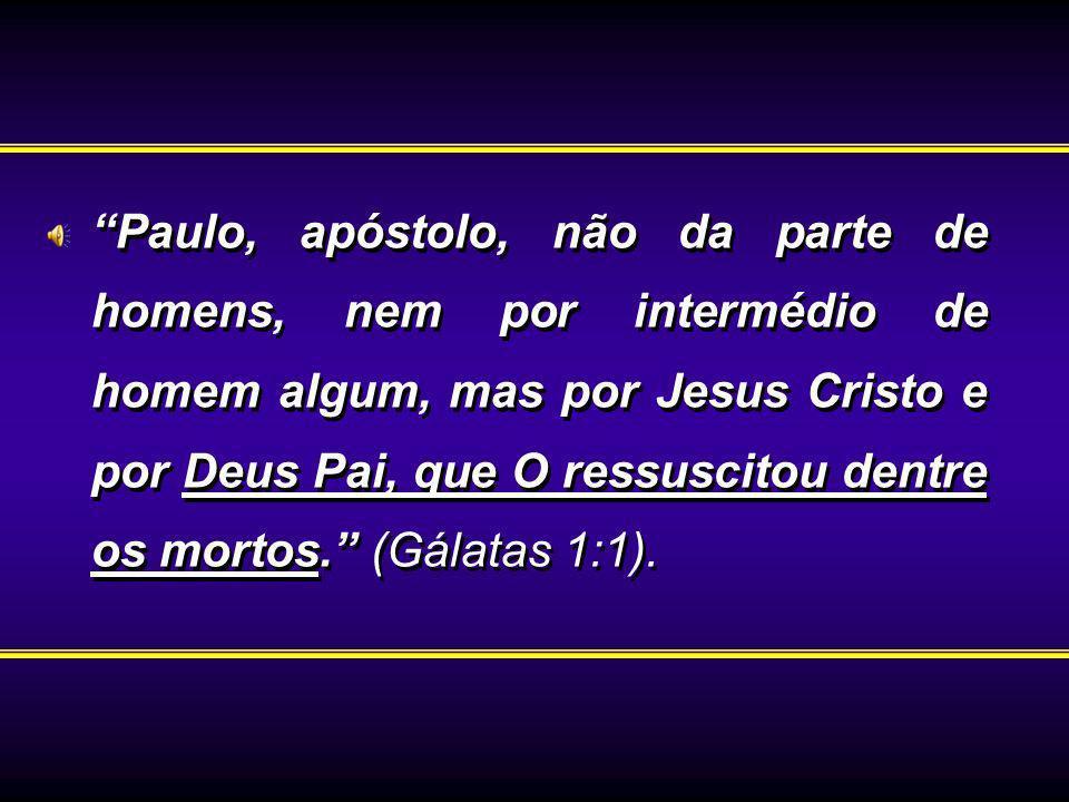 Paulo, apóstolo, não da parte de homens, nem por intermédio de homem algum, mas por Jesus Cristo e por Deus Pai, que O ressuscitou dentre os mortos. (