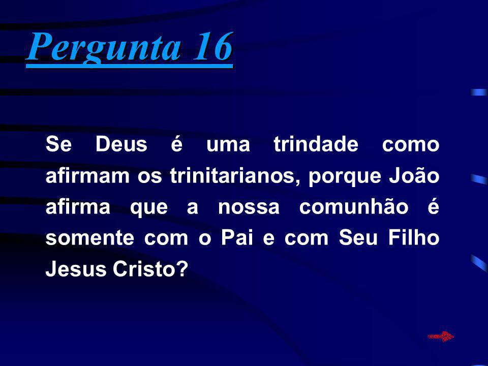 Pergunta 16 Pergunta 16 Se Deus é uma trindade como afirmam os trinitarianos, porque João afirma que a nossa comunhão é somente com o Pai e com Seu Fi