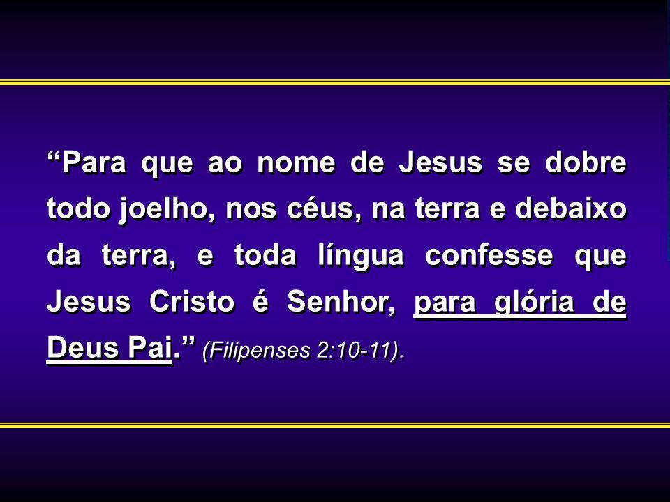 Para que ao nome de Jesus se dobre todo joelho, nos céus, na terra e debaixo da terra, e toda língua confesse que Jesus Cristo é Senhor, para glória d