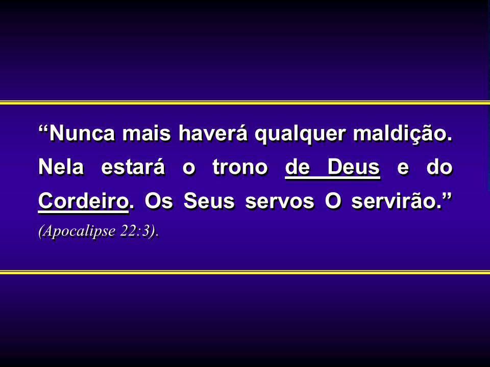 Nunca mais haverá qualquer maldição. Nela estará o trono de Deus e do Cordeiro. Os Seus servos O servirão. (Apocalipse 22:3).