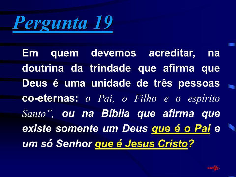 Pergunta 19 Pergunta 19 Em quem devemos acreditar, na doutrina da trindade que afirma que Deus é uma unidade de três pessoas co-eternas: o Pai, o Filh