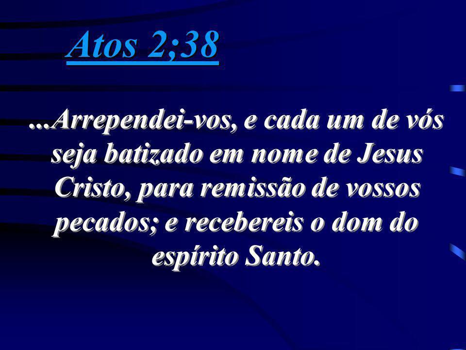 Atos 2;38 Atos 2;38...Arrependei-vos, e cada um de vós seja batizado em nome de Jesus Cristo, para remissão de vossos pecados; e recebereis o dom do e