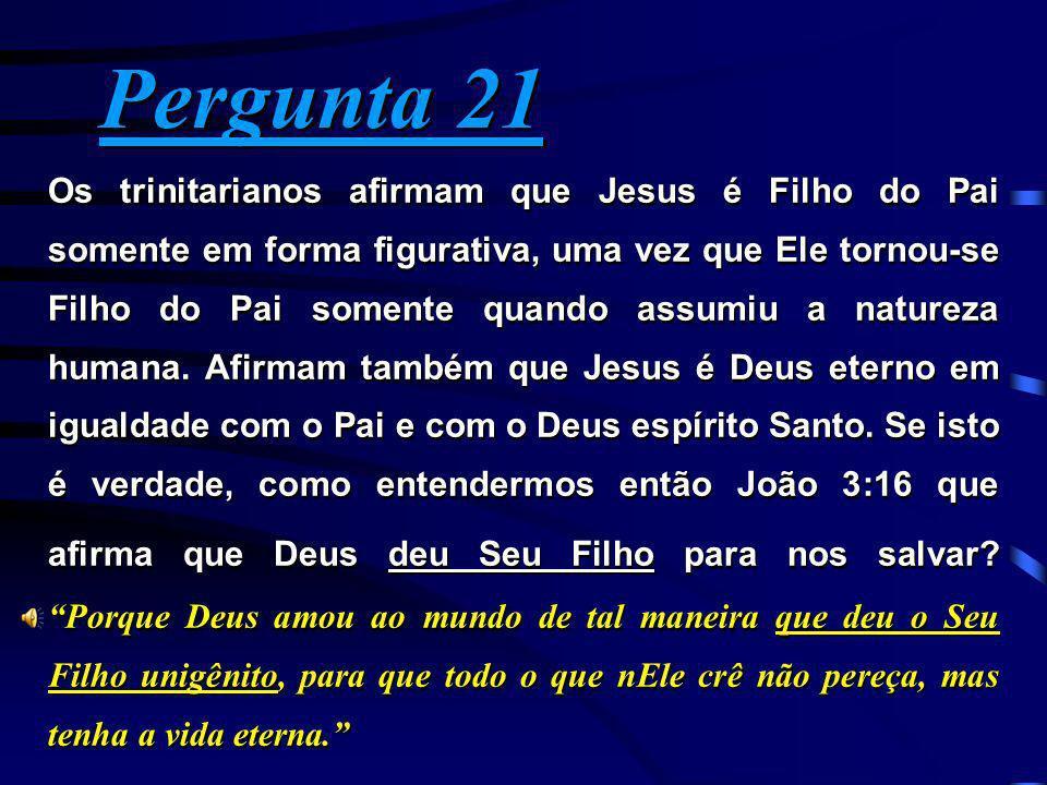 Pergunta 21 Pergunta 21 Os trinitarianos afirmam que Jesus é Filho do Pai somente em forma figurativa, uma vez que Ele tornou-se Filho do Pai somente