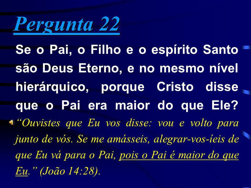 Pergunta 22 Pergunta 22 Se o Pai, o Filho e o espírito Santo são Deus Eterno, e no mesmo nível hierárquico, porque Cristo disse que o Pai era maior do