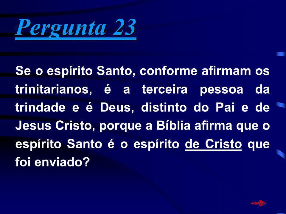 Pergunta 23 Pergunta 23 Se o espírito Santo, conforme afirmam os trinitarianos, é a terceira pessoa da trindade e é Deus, distinto do Pai e de Jesus C