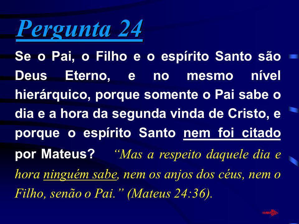 Pergunta 24 Pergunta 24 Se o Pai, o Filho e o espírito Santo são Deus Eterno, e no mesmo nível hierárquico, porque somente o Pai sabe o dia e a hora d