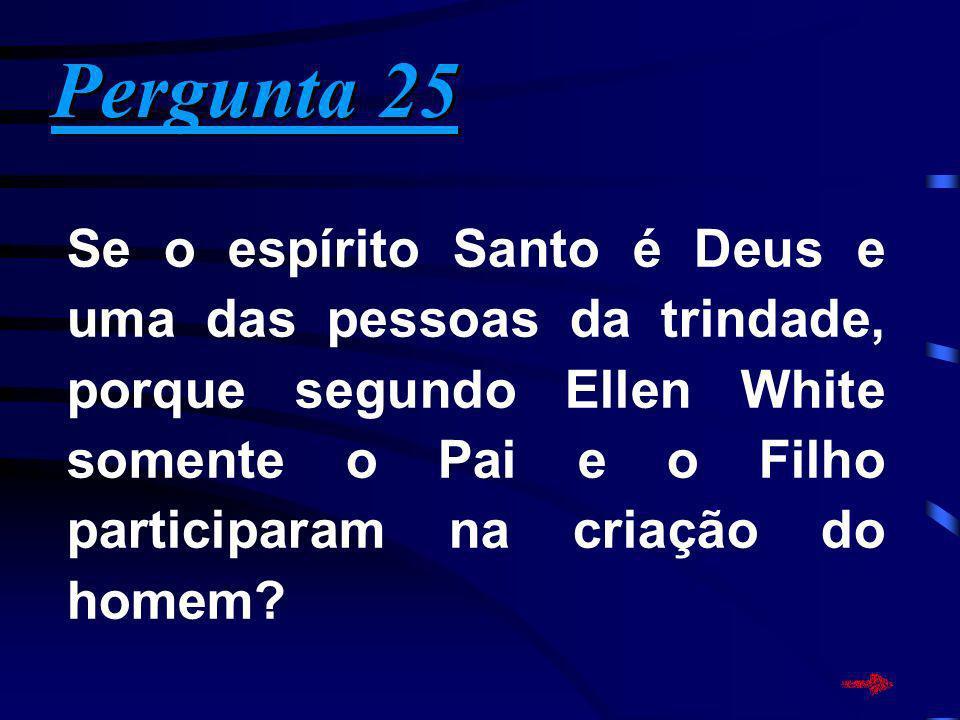 Pergunta 25 Pergunta 25 Se o espírito Santo é Deus e uma das pessoas da trindade, porque segundo Ellen White somente o Pai e o Filho participaram na c