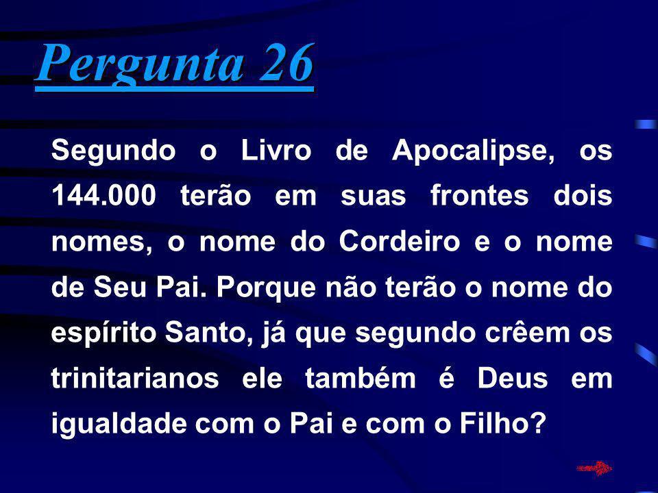 Pergunta 26 Pergunta 26 Segundo o Livro de Apocalipse, os 144.000 terão em suas frontes dois nomes, o nome do Cordeiro e o nome de Seu Pai. Porque não