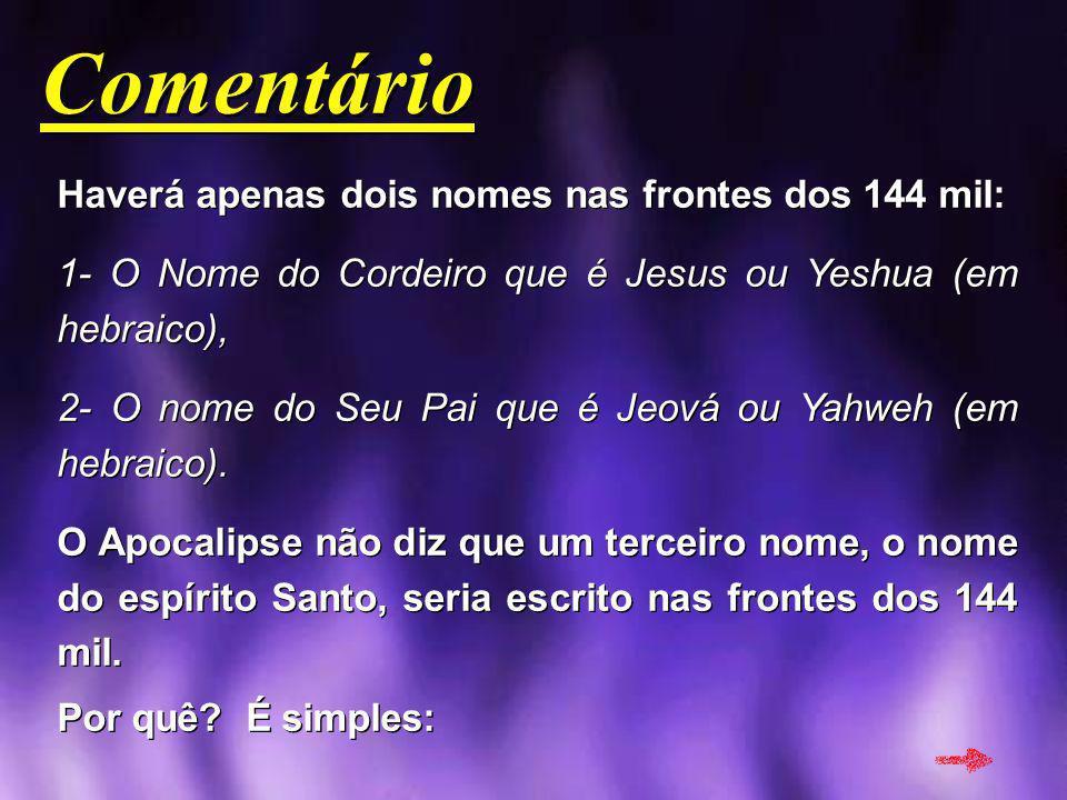 Comentário Comentário Haverá apenas dois nomes nas frontes dos 144 mil: 1- O Nome do Cordeiro que é Jesus ou Yeshua (em hebraico), 2- O nome do Seu Pa