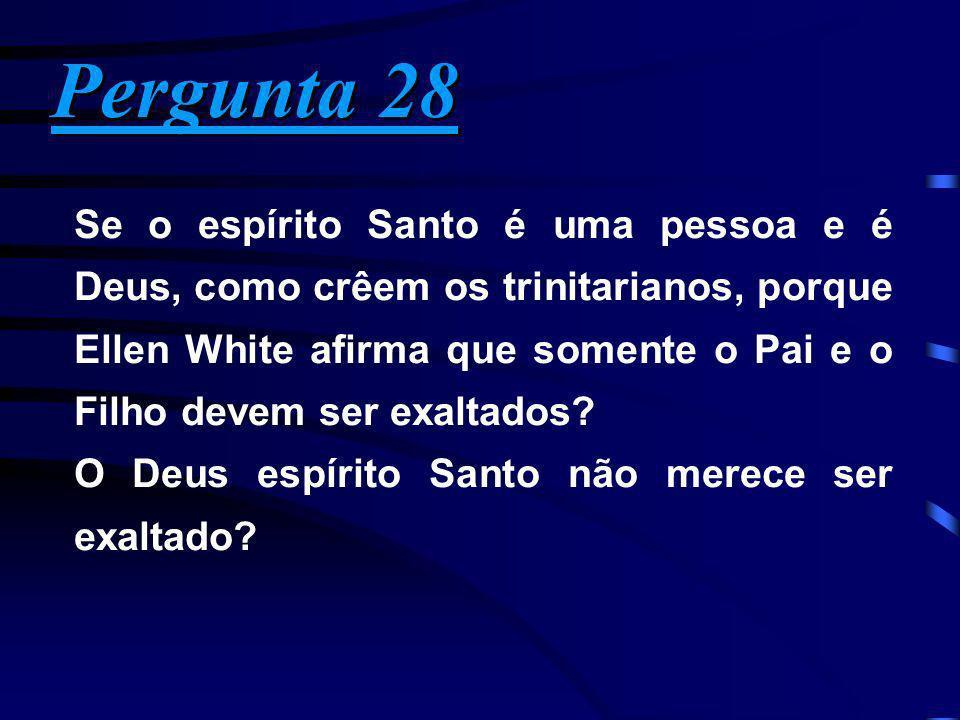 Pergunta 28 Pergunta 28 Se o espírito Santo é uma pessoa e é Deus, como crêem os trinitarianos, porque Ellen White afirma que somente o Pai e o Filho