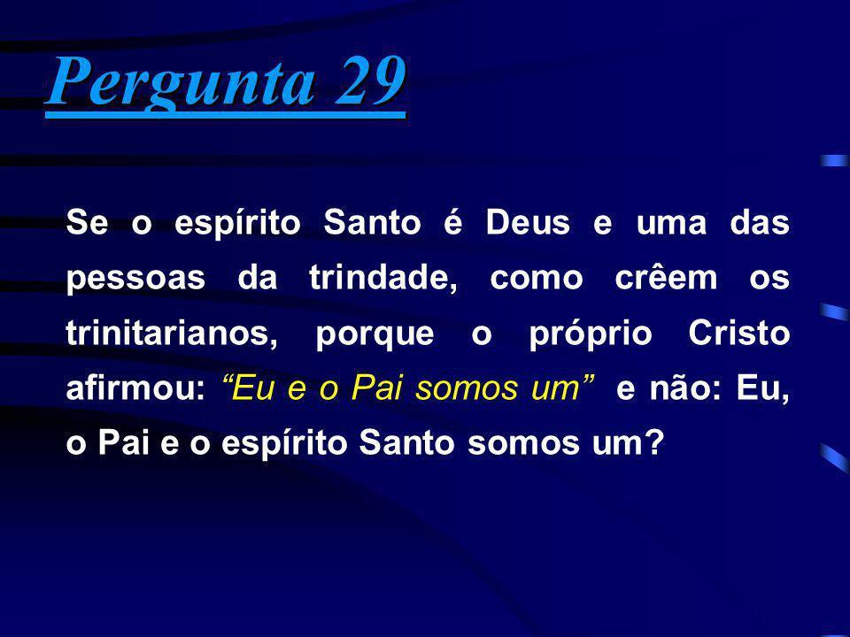 Pergunta 29 Pergunta 29 Se o espírito Santo é Deus e uma das pessoas da trindade, como crêem os trinitarianos, porque o próprio Cristo afirmou: Eu e o