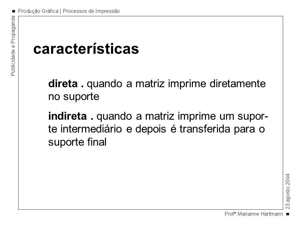 características direta. quando a matriz imprime diretamente no suporte indireta. quando a matriz imprime um supor- te intermediário e depois é transfe