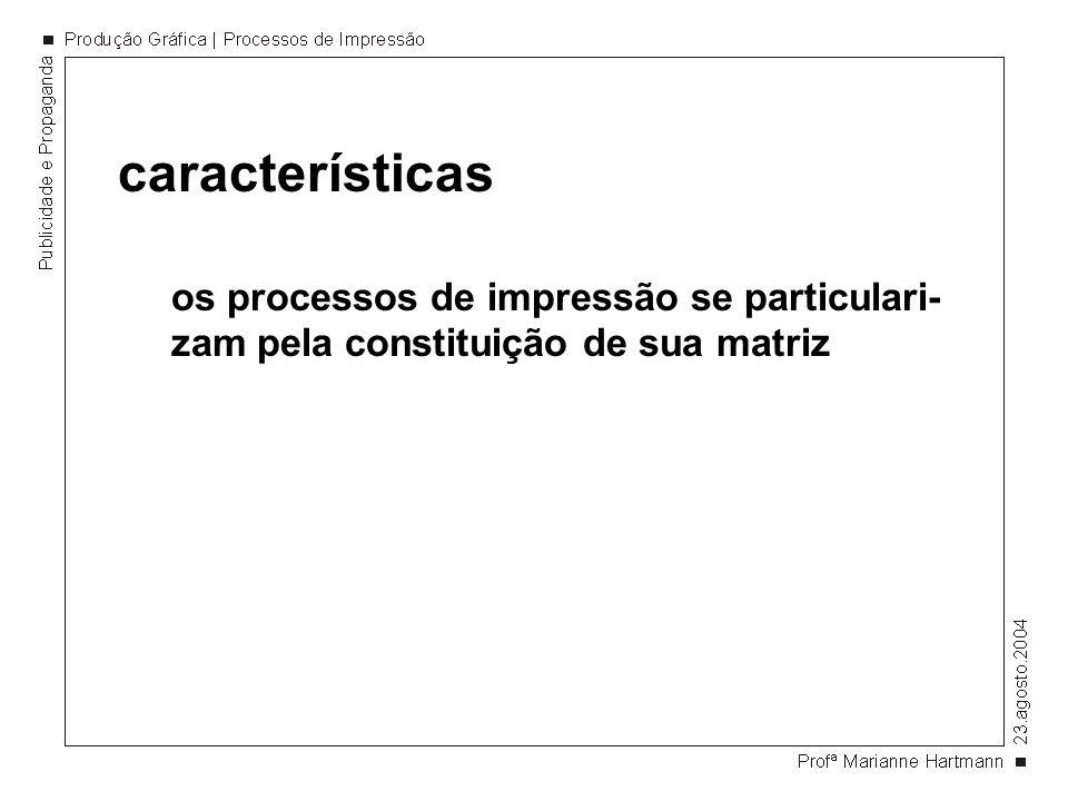 características os processos de impressão se particulari- zam pela constituição de sua matriz