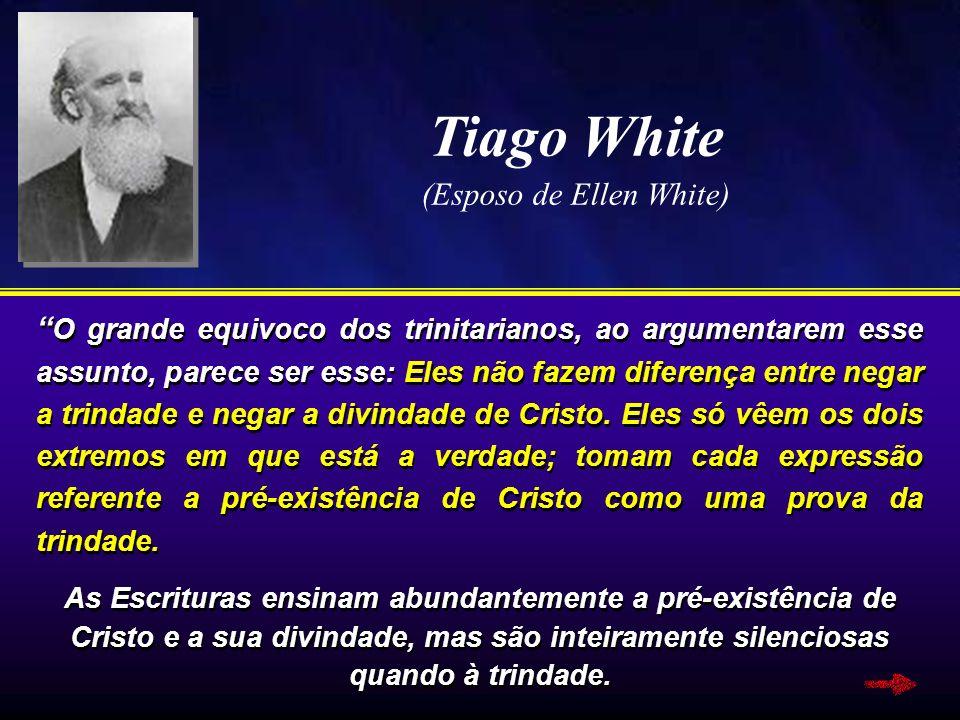 Tiago White (Esposo de Ellen White) O grande equivoco dos trinitarianos, ao argumentarem esse assunto, parece ser esse: Eles não fazem diferença entre