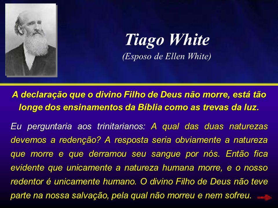 Tiago White (Esposo de Ellen White) A declaração que o divino Filho de Deus não morre, está tão longe dos ensinamentos da Bíblia como as trevas da luz