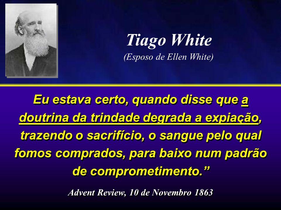 Tiago White (Esposo de Ellen White) Eu estava certo, quando disse que a doutrina da trindade degrada a expiação, trazendo o sacrifício, o sangue pelo