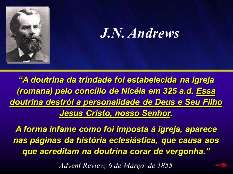 J.N. Andrews A doutrina da trindade foi estabelecida na igreja (romana) pelo concílio de Nicéia em 325 a.d. Essa doutrina destrói a personalidade de D