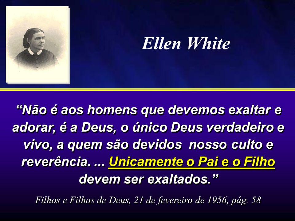 Ellen White Não é aos homens que devemos exaltar e adorar, é a Deus, o único Deus verdadeiro e vivo, a quem são devidos nosso culto e reverência.... U