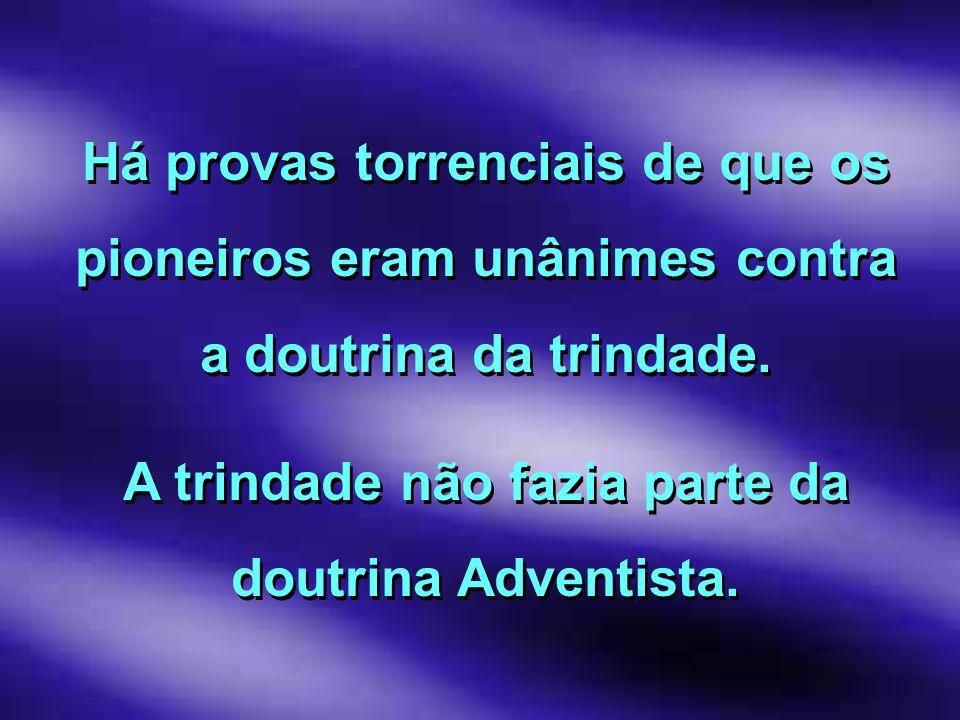 Há provas torrenciais de que os pioneiros eram unânimes contra a doutrina da trindade. A trindade não fazia parte da doutrina Adventista. Há provas to