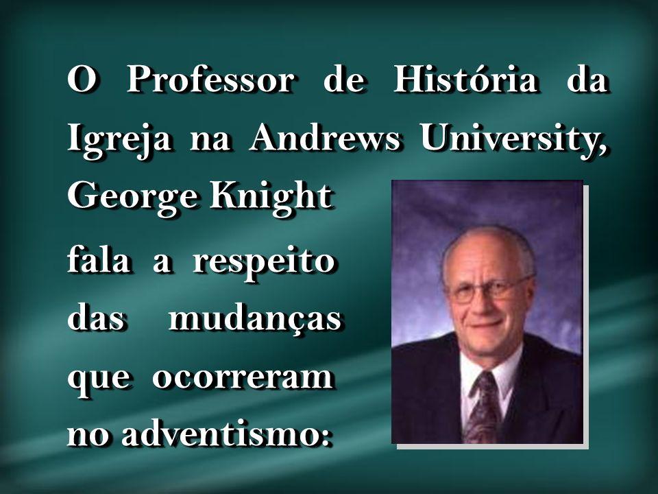 O Professor de História da Igreja na Andrews University, George Knight fala a respeito das mudanças que ocorreram no adventismo: O Professor de Histór