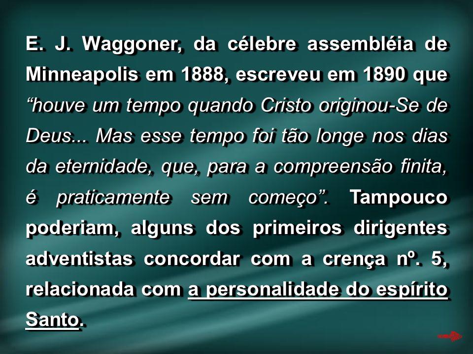 E. J. Waggoner, da célebre assembléia de Minneapolis em 1888, escreveu em 1890 que houve um tempo quando Cristo originou-Se de Deus... Mas esse tempo