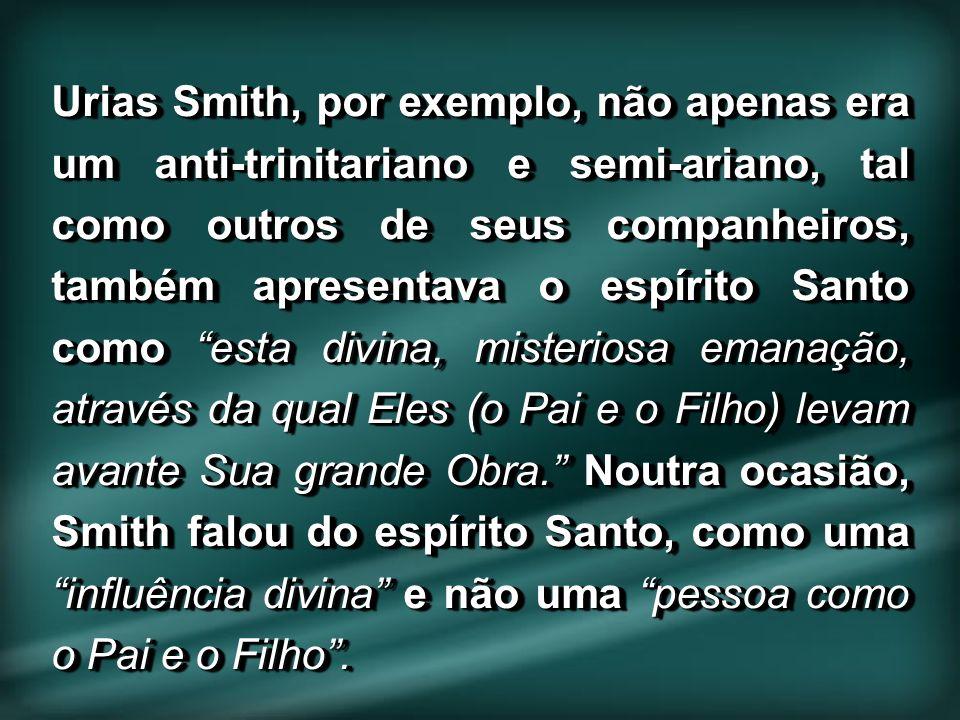 Urias Smith, por exemplo, não apenas era um anti-trinitariano e semi-ariano, tal como outros de seus companheiros, também apresentava o espírito Santo