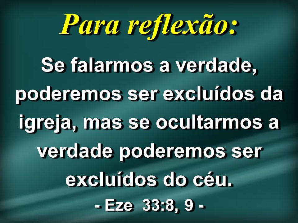 Para reflexão: Se falarmos a verdade, poderemos ser excluídos da igreja, mas se ocultarmos a verdade poderemos ser excluídos do céu. - Eze 33:8, 9 -