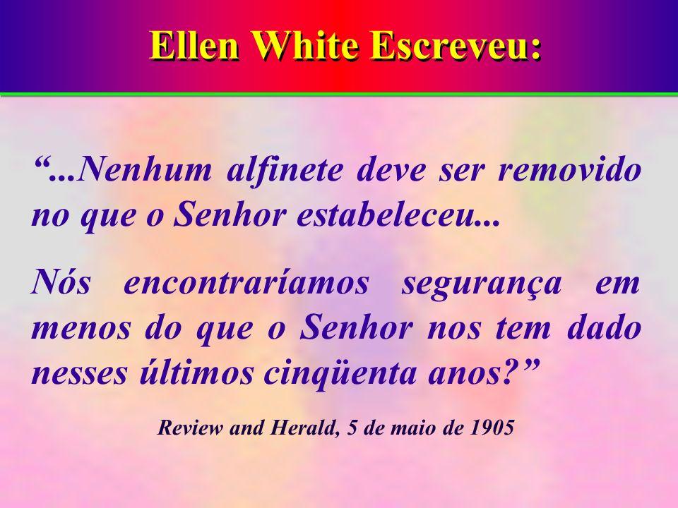 Ellen White Escreveu:...Nenhum alfinete deve ser removido no que o Senhor estabeleceu... Nós encontraríamos segurança em menos do que o Senhor nos tem