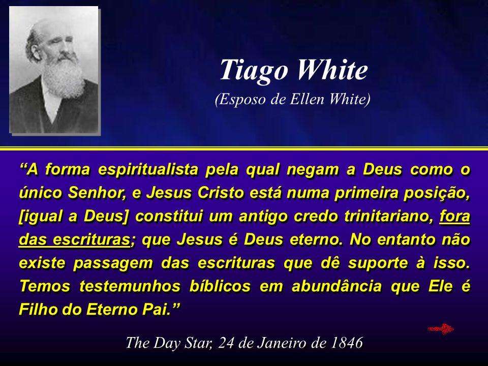 Tiago White (Esposo de Ellen White) A forma espiritualista pela qual negam a Deus como o único Senhor, e Jesus Cristo está numa primeira posição, [igu