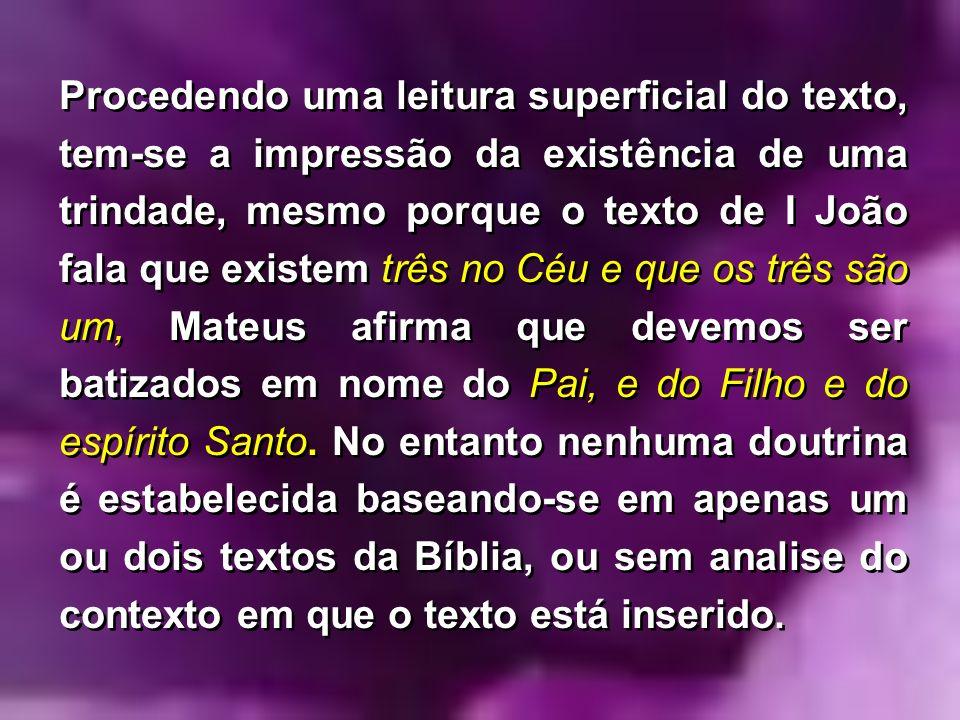 Procedendo uma leitura superficial do texto, tem-se a impressão da existência de uma trindade, mesmo porque o texto de I João fala que existem três no