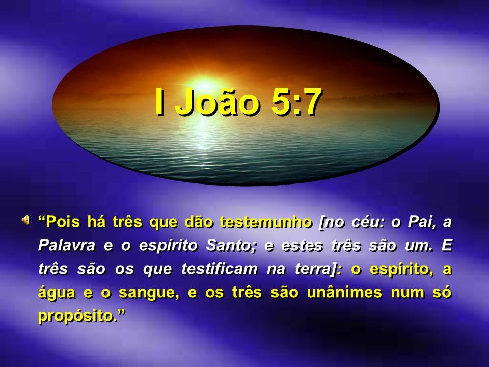 I João 5:7 Pois há três que dão testemunho [no céu: o Pai, a Palavra e o espírito Santo; e estes três são um. E três são os que testificam na terra]: