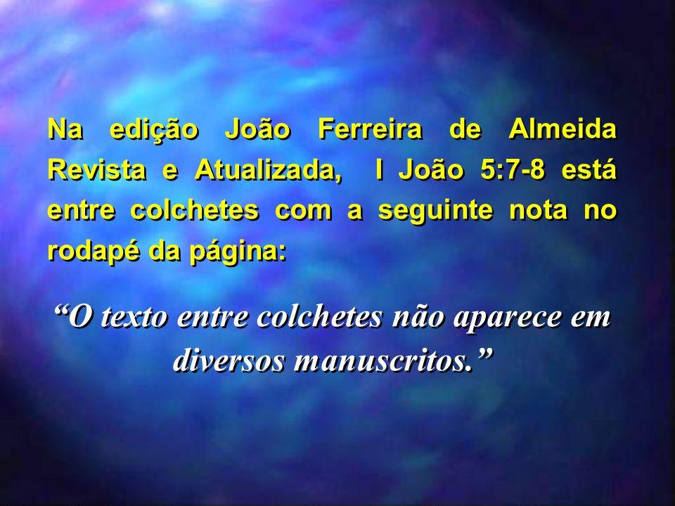 Na edição João Ferreira de Almeida Revista e Atualizada, I João 5:7-8 está entre colchetes com a seguinte nota no rodapé da página: O texto entre colc