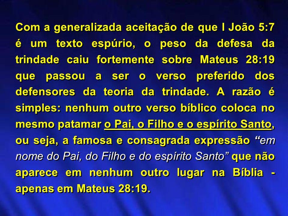 Com a generalizada aceitação de que I João 5:7 é um texto espúrio, o peso da defesa da trindade caiu fortemente sobre Mateus 28:19 que passou a ser o