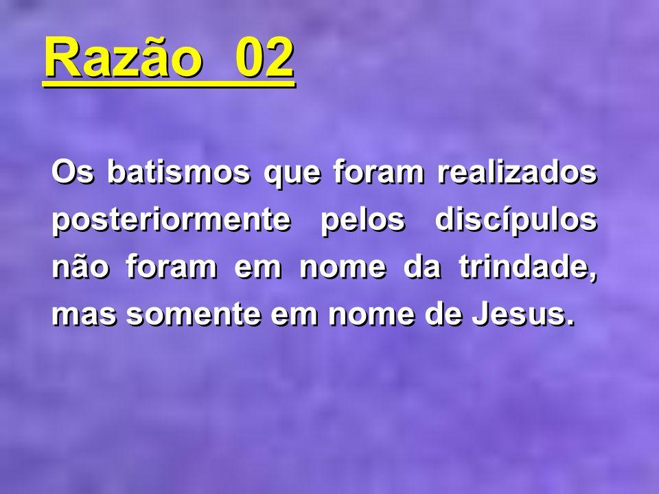 Os batismos que foram realizados posteriormente pelos discípulos não foram em nome da trindade, mas somente em nome de Jesus. Razão 02 Razão 02