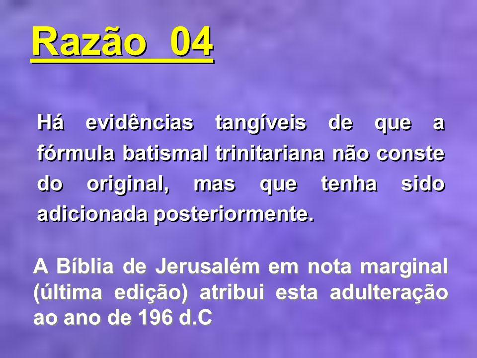 Há evidências tangíveis de que a fórmula batismal trinitariana não conste do original, mas que tenha sido adicionada posteriormente. Razão 04 Razão 04
